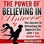 The Power of Believing in Universe: The Secrets to Attracting the Opposite Sex with 7-Day Action Plan | Kristina Fisher