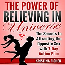 The Power of Believing in Universe: The Secrets to Attracting the Opposite Sex with 7-Day Action Plan Audiobook by Kristina Fisher Narrated by Kae Marie Denino