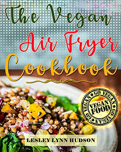 Vegan Air Fryer Cookbook: The Best Healthy, Delicious and Super Easy Vegan Recipes for Beginners, with Pictures, Calories & Nutritional Information, Cooking without Fat,  Weight Loss, Belly Fat Loss by Lesley Lynn Hudson