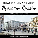 Greater Than a Tourist: Moscow, Russia: 50 Travel Tips from a Local | Greater Than a Tourist,Andrey Artyushin