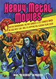 Heavy Metal Movies: Guitar Barbarians, Mutant Bimbos & Cult Zombies Amok in the 666 Most Ear- and Eye-Ripping Big-Scream Films Ever!