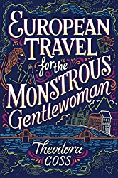 Theodora Goss, European Travel for the Monstrous Gentlewoman