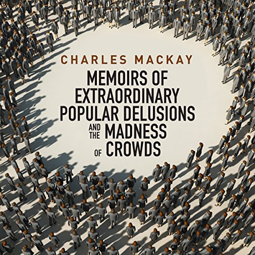 Memoirs of Extraordinary Popular Delusions and the Madness of Crowds (Extraordinary Delusions And The Madness Of Crowds)