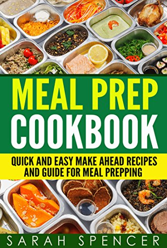 Meal Prep Cookbook: Quick and Easy Make Ahead Recipes and Guide to Meal Prepping by Sarah Spencer