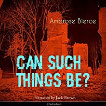 Can Such Things Be? Audiobook by Ambrose Bierce Narrated by Jack Brown