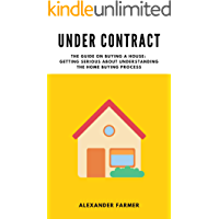 Under Contract: The Guide on Buying a House: Getting Serious About Understanding the Home Buying Process
