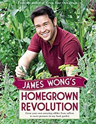 James Wong's Homegrown Revolution: Grow Your Own Amazing Edibles from Saffron to Sweet Potatoes in Any Back Garden