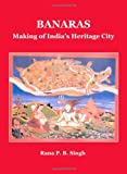 Banaras: Making of India's Heritage City (Planet Earth & Cultural Understanding), Rana P.B. Singh, 1443813214