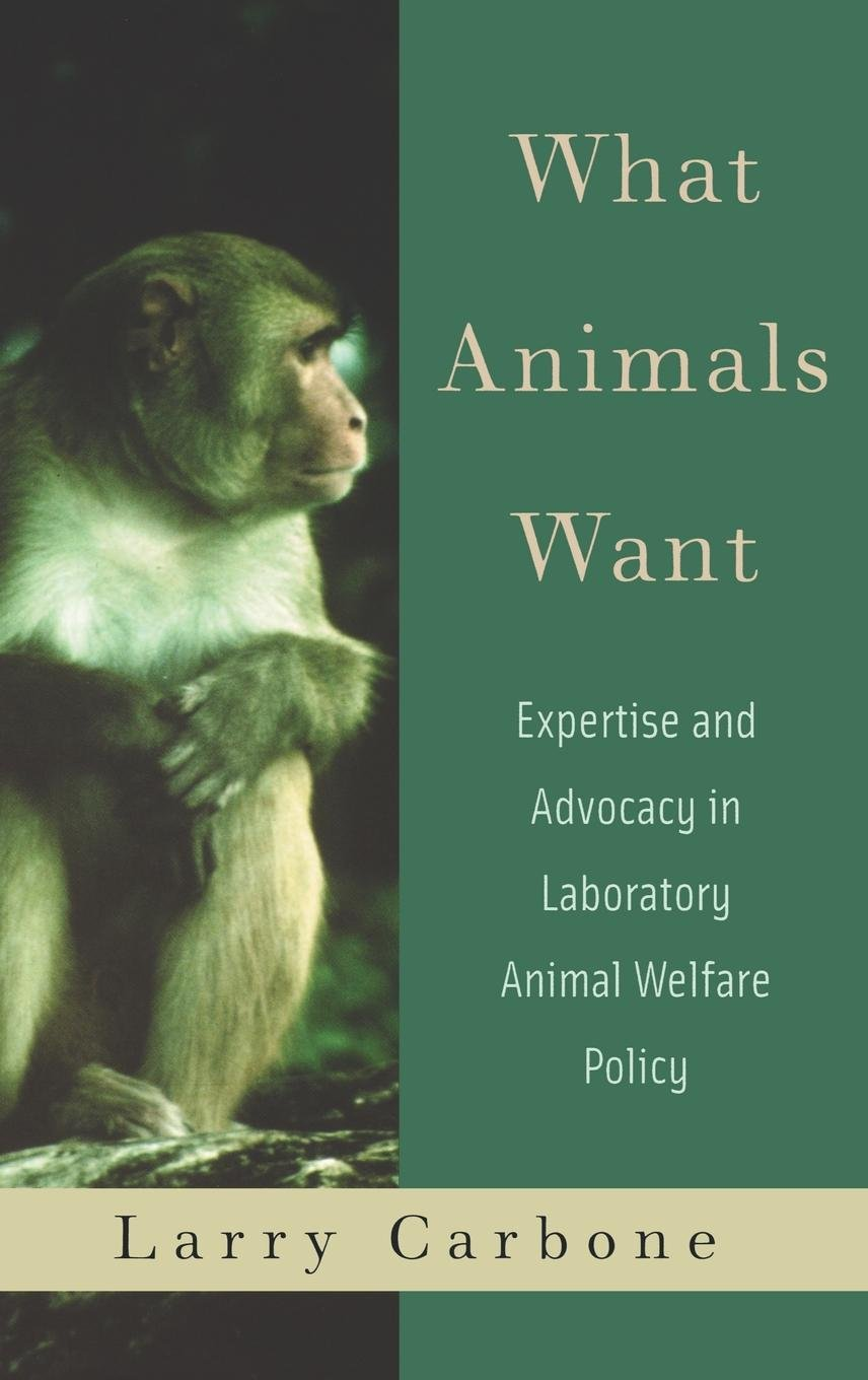 What Animals Want: Expertise and Advocacy in Laboratory Animal Welfare Policy by Oxford University Press