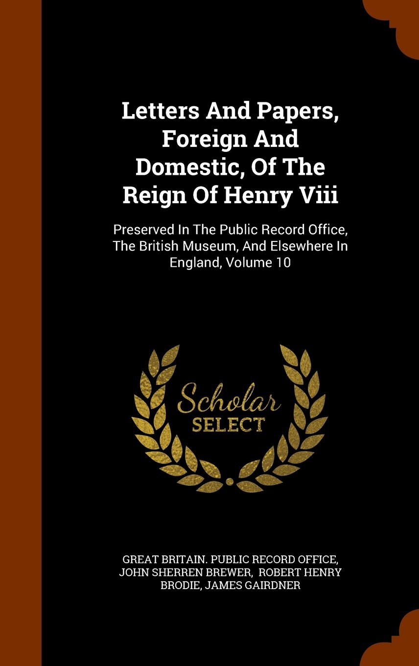 Download Letters And Papers, Foreign And Domestic, Of The Reign Of Henry Viii: Preserved In The Public Record Office, The British Museum, And Elsewhere In England, Volume 10 ebook