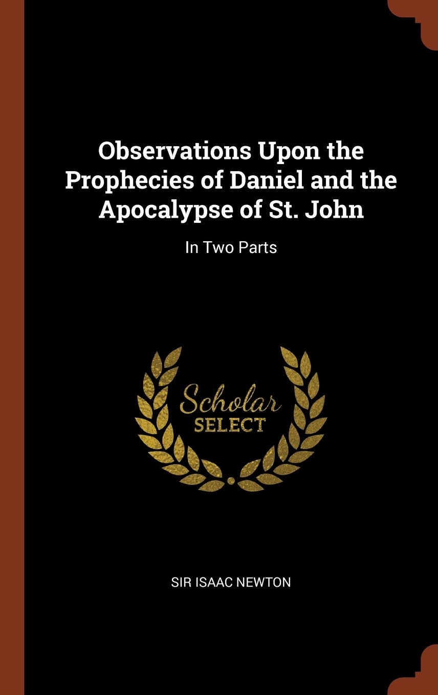 Observations Upon the Prophecies of Daniel and the Apocalypse of St. John: In Two Parts