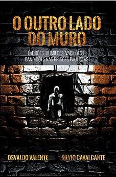 O outro lado do muro - Ladrões, humildes, vacilões e bandidões nas prisões paulistas por [Cavalcante, Silvio, Valente, Osvaldo]