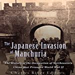 The Japanese Invasion of Manchuria: The History of the Occupation of Northeastern China That Presaged World War II | Charles River Editors