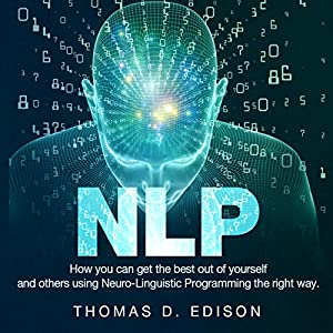 NLP: How You Can Get the Best out of Yourself and Others Using Neuro-Linguistic Programming the Right Way Audiobook