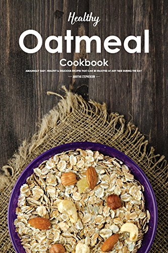 Healthy Oatmeal Cookbook: Amazingly Easy, Healthy & Delicious Recipes That Can Be Enjoyed at Any Time During the Day by Martha Stephenson