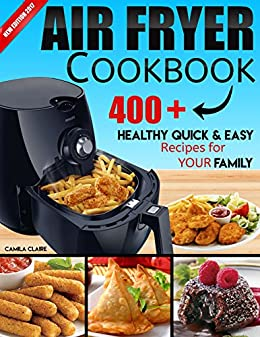 AIR FRYER COOKBOOK: 400+ Healthy Quick and Easy Recipes for YOUR FAMILY: (Complete Air Fryer Book, Breakfast, Lunch, Snacks, Side Dishes, Main Course, Appetizers, Seafood, Vegetarian & Desserts.) by [Claire, Camila]