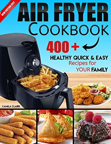 AIR FRYER COOKBOOK: 400+ Healthy Quick and Easy Recipes for YOUR FAMILY: (Complete Air Fryer Book, Breakfast, Lunch, Snacks, Side Dishes, Main Course, Appetizers, Seafood, Vegetarian & Desserts.) by Camila Claire