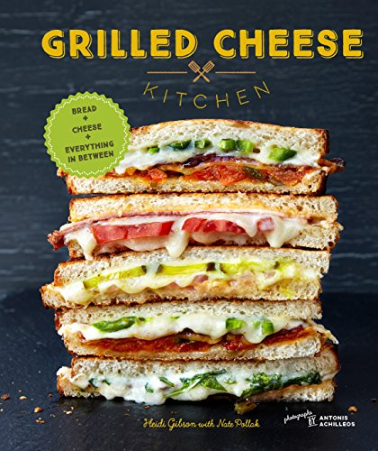 Grilled Cheese Kitchen: Bread + Cheese + Everything in Between by [Gibson, Heidi]