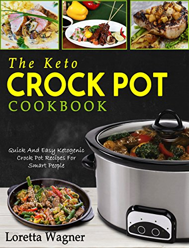 The Keto Crock Pot Cookbook: Quick And Easy Ketogenic Crock Pot Recipes For Smart People by Loretta Wagner