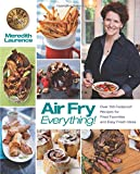 Air Fry Everything: Foolproof Recipes for Fried Favorites and Easy Fresh Ideas by Blue Jean Chef  Meredith Laurence (The Blue Jean Chef)