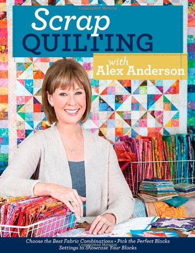 Download Scrap Quilting with Alex Anderson: Choose the Best Fabric Combinations • Pick the Perfect Blocks • Settings to Showcase Your Blocks PDF