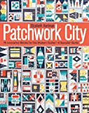 Patchwork City: 75 Innovative Blocks for the Modern Quilter • 6 Sampler Quilts