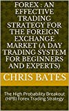FOREX : AN EFFECTIVE FOREX TRADING STRATEGY FOR THE FOREIGN EXCHANGE MARKET   (A Day Trading System For Beginners And Experts): The High Probability Breakout (HPB) Trading Strategy