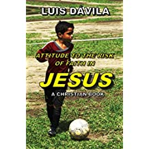 ATTITUDE TO THE RISK OF FAITH IN JESUS (A CHRISTIAN BOOK Book 10)