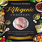 Ketogenic Cookbook: Reset Your Metabolism with These Easy, Healthy and Delicious Ketogenic, Paleo and Pressure Cooker Chicken Recipes | Francesca Bonheur
