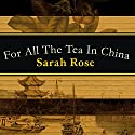 For All the Tea in China: How England Stole the World's Favorite Drink and Changed History Audiobook by Sarah Rose Narrated by Sarah Rose