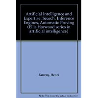 Artificial Intelligence and Expertise: Search, Inference Engines, Automatic Proving (Ellis Horwood series in artificial intelligence)