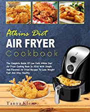 Atkins Diet Air Fryer Cookbook: The Complete Guide of Low Carb Atkins Diet Air Fryer Cooking Book In 2018 With Simple And Flavored Air Fried Recipes To Lose Weight Fast And Stay Healthy
