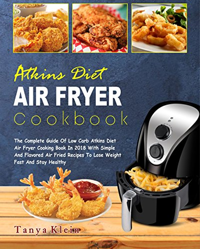 Atkins Diet Air Fryer Cookbook: The Complete Guide of Low Carb Atkins Diet Air Fryer Cooking Book In 2018 With Simple And Flavored Air Fried Recipes To Lose Weight Fast And Stay Healthy (Best Proven Way To Lose Weight Fast)