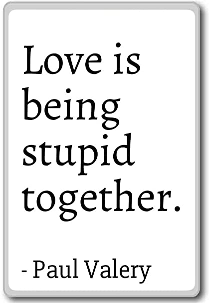 Amazoncom Love Is Being Stupid Together Paul Valery Quotes