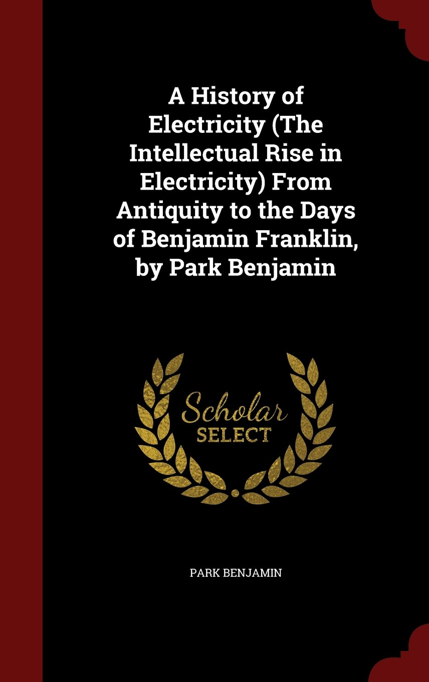 A History of Electricity (The Intellectual Rise in Electricity) From Antiquity to the Days of Benjamin Franklin, by Park Benjamin pdf epub