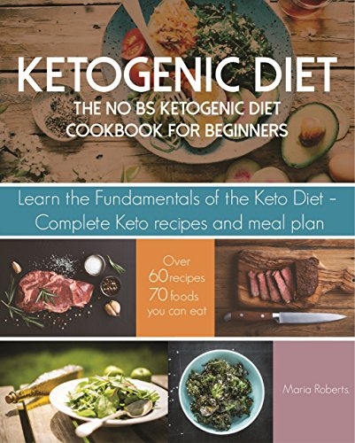Ketogenic Diet: The No BS Ketogenic Diet Cookbook for Beginners - Learn the Fundamentals of the Keto Diet with Complete Keto Recipes & Meal Plan (Ketogenic Diet for Beginners) by Maria Roberts