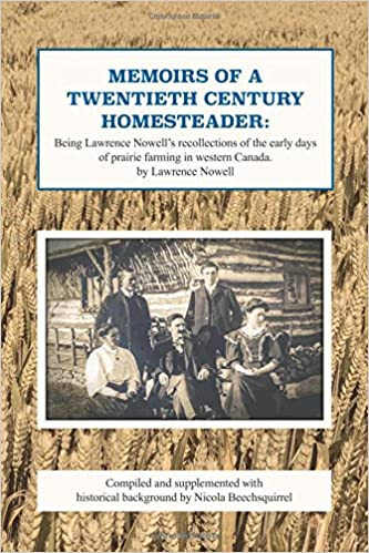 Memoirs of a twentieth century homesteader: Being Lawrence Nowell's recollections of the early days of prairie farming in western Canada
