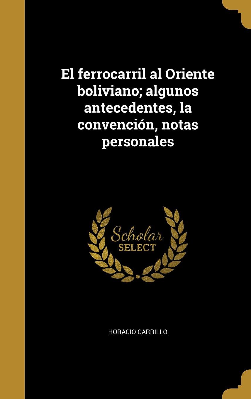 El Ferrocarril Al Oriente Boliviano; Algunos Antecedentes, La Convencion, Notas Personales (Spanish Edition)