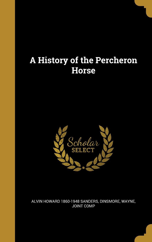 A History of the Percheron Horse: Alvin Howard 1860-1948 ...