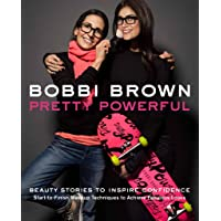Bobbi Brown Pretty Powerful: Beauty Stories to Inspire Confidence - Start-to-Finish Makeup Techniques to Achieve Fabulous Looks