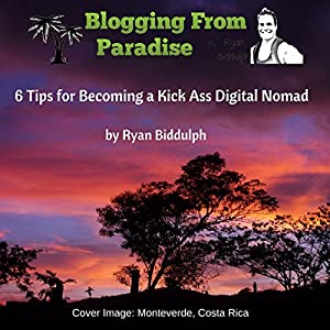 Blogging from Paradise: 6 Tips for Becoming a Kick Ass Digital Nomad Audiobook