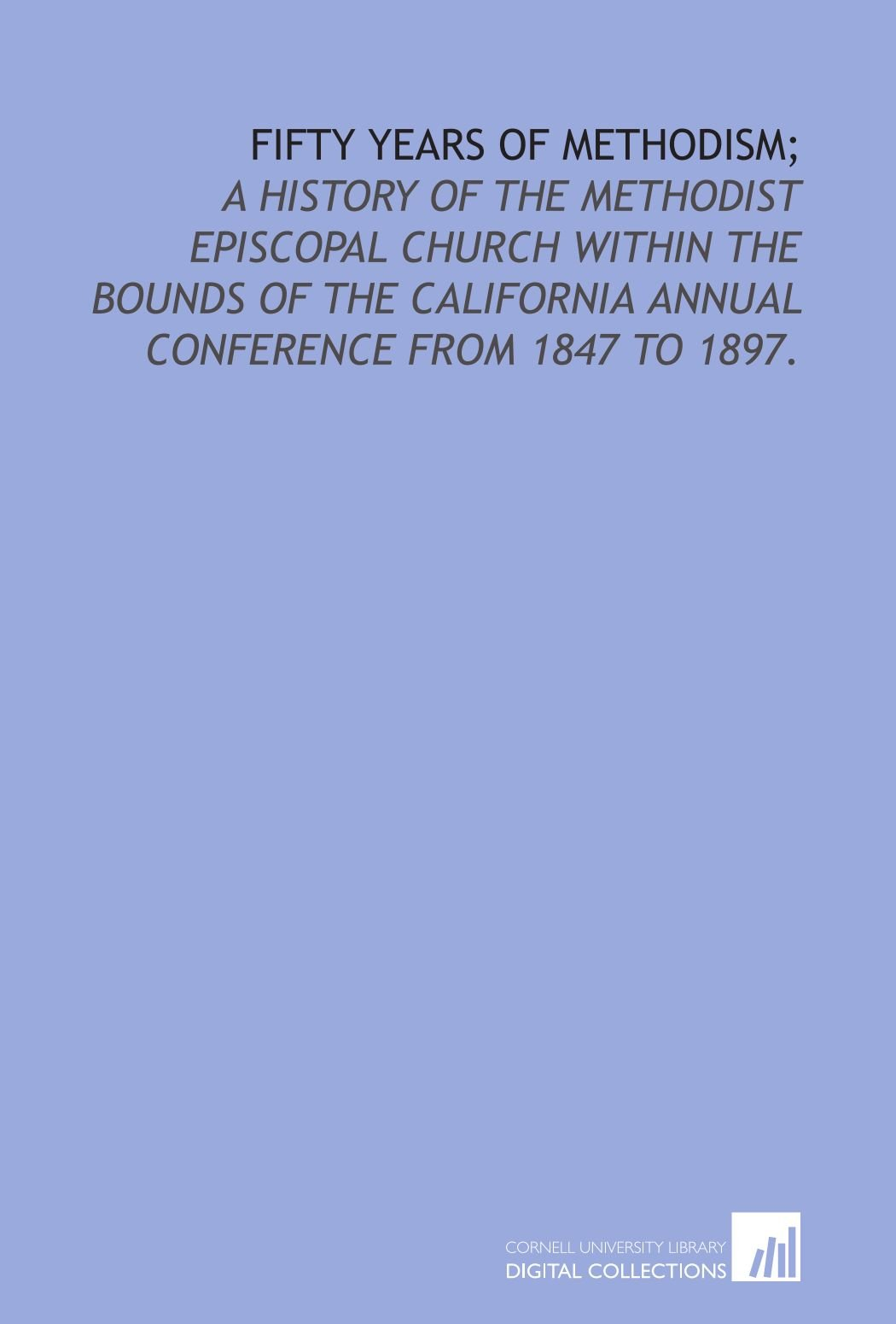 Fifty years of Methodism;: a history of the Methodist Episcopal Church within the bounds of the California annual conference from 1847 to 1897. ebook
