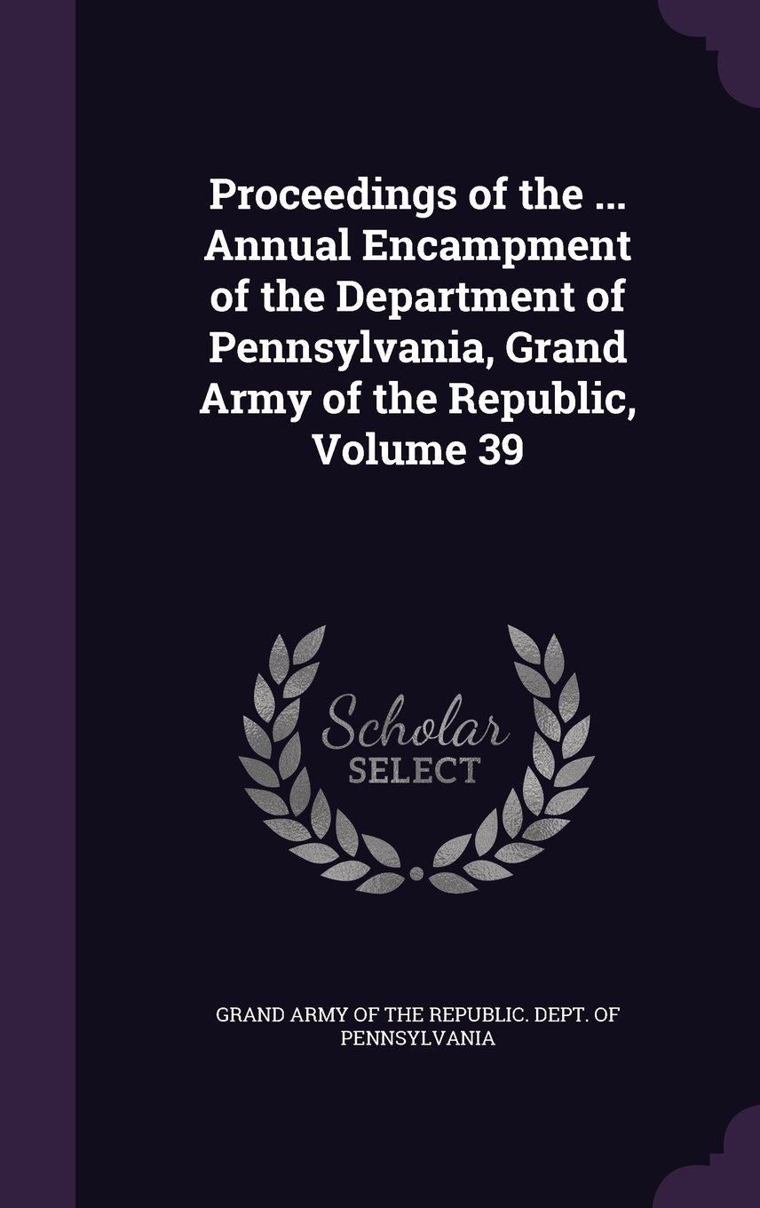 Read Online Proceedings of the ... Annual Encampment of the Department of Pennsylvania, Grand Army of the Republic, Volume 39 pdf epub