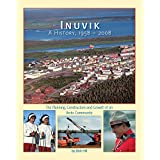Inuvik A History, 1958-2008: The Planning, Construction and Growth of an Arctic Community