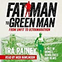 Fat Man to Green Man: From Unfit to Ultramarathon Hörbuch von Ira Rainey Gesprochen von: Nick Rawlinson