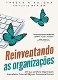 Reinventando as Organizações. Um Guia Para Criar Organizações Inspiradas no Próximo Estágio da Consciência Humana