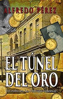 El túnel del oro. Un robo en La Habana colonial. (Spanish Edition) by [Pérez, Alfredo]