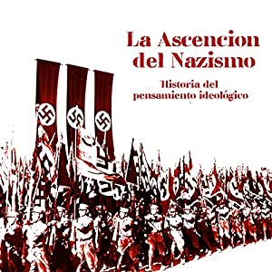 La Ascensión del Nazismo: Historia del pensamiento ideológico [The Ascension of Nazism: A History of Ideological Thinking] Hörbuch