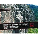 Die spinnen, die Sachsen!: Glaubwürdige und unglaubliche Geschichten aus dem Sandsteinland