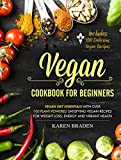 Vegan Cookbook For Beginners: Vegan Diet Essentials With Over 100 Plant-Powered Satisfying Vegan Recipes For Weight Loss, Energy and Vibrant Health